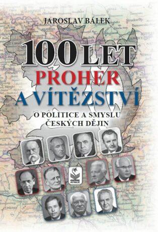 100 let proher a vítězství - O politice a smyslu českých dějin - Jaroslav Bálek