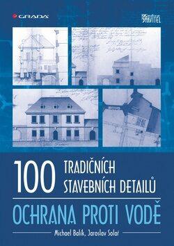 100 tradičních stavebních detailů Ochrana proti vodě - Michael Balík, Jaroslav Solař