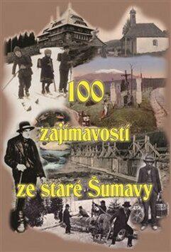 100 zajímavostí ze staré Šumavy - kolektiv autorů