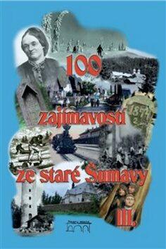 100 zajímavostí ze staré Šumavy III. - kolektiv autorů