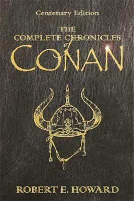 The Complete Chronicles Of Conan : Centenary Edition - Robert E. Howard