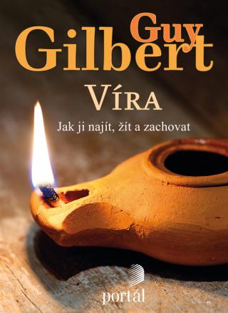 Víra: Jak ji najít, žít a zachovat - Guy Gilbert