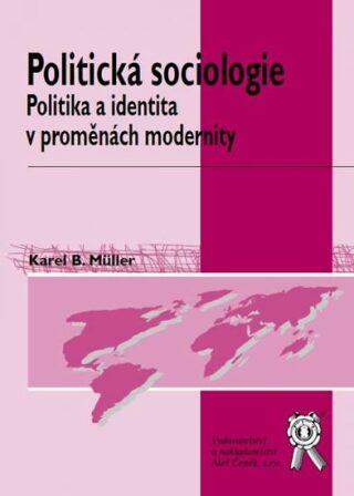 Politická sociologie - politika a identita v proměnách modernity, 2. vydání - Karel B. Müller