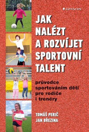 Jak nalézt a rozvíjet sportovní talent - Průvodce sportováním dětí pro rodiče i trenéry - Tomáš Perič, Jan Březina
