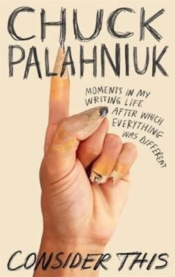 Consider This : Moments in My Writing Life after Which Everything Was Different - Chuck Palahniuk