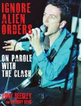Ignore Alien Orders: On Parole With The Clash - Tony Beesley