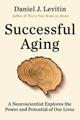 Successful Aging : A Neuroscientist Explores the Power and Potential of Our Lives - Daniel J. Levitin