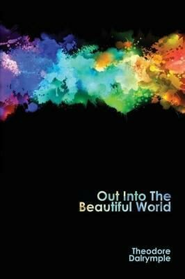 Out Into The Beautiful World - Theodore Dalrymple