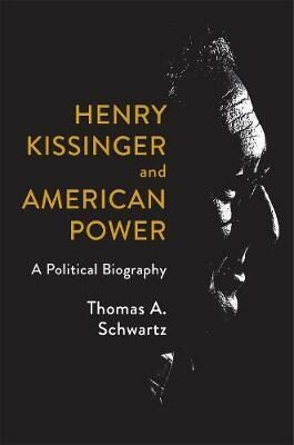 Henry Kissinger and American Power : A Political Biography - Schwartz Thomas A.