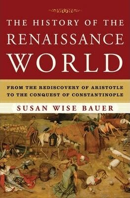 The History of the Renaissance World : From the Rediscovery of Aristotle to the Conquest of Constantinople - Bauer Susan Wise