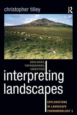 Interpreting Landscapes : Geologies, Topographies, Identities; Explorations in Landscape Phenomenology 3 - Tilley Christopher