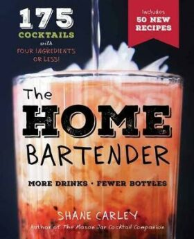 The Home Bartender: 175 Drinks With Four Ingredients or Less - Carley Shane