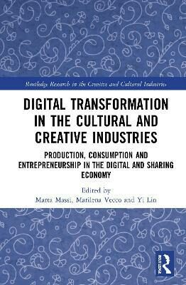 Digital Transformation in the Cultural and Creative Industries : Production, Consumption and Entrepreneurship in the Digital and Sharing Economy - Massi Marta