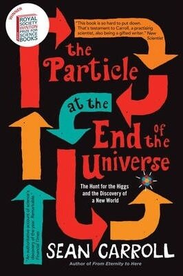The Particle at the End of the Universe : The Hunt for the Higgs and the Discovery of a New World - Carroll Sean B.