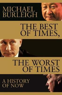 The Best of Times, The Worst of Times : A History of Now - Michael Burleigh