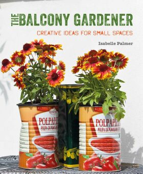 The Balcony Gardener: Creative ideas for small spaces - Isabelle Palmer