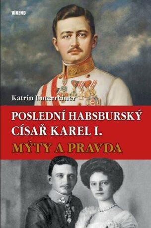 Poslední habsburský císař Karel. - Mýty a pravda - Katrin Unterreinerová