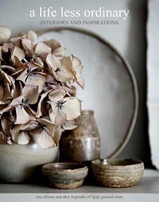 A Life Less Ordinary: Interiors and inspirations - Zoe Ellison, Alex Legendre