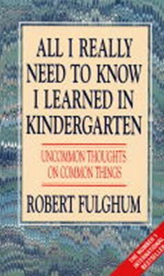 All I Really Need to Know I Learned in Kindergarten : Uncommon Thoughts on Common Things - Robert Fulghum