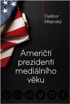 Američtí prezidenti mediálního věku - Dalibor Mlejnský