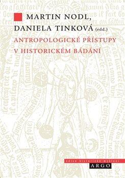 Antropologické přístupy v historickém bádání - Daniela Tinková, Martin Nodl
