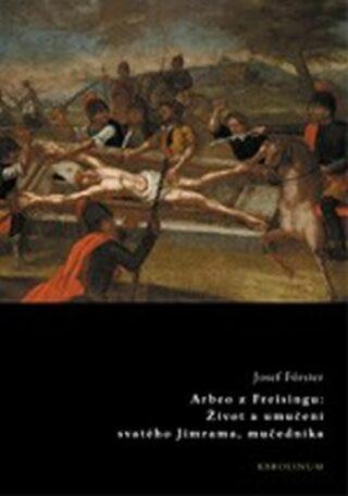 Arbeo z Freisingu:Život a umučení sv. Jimrama, mučedníka - Josef Förster, Jiří Hošna