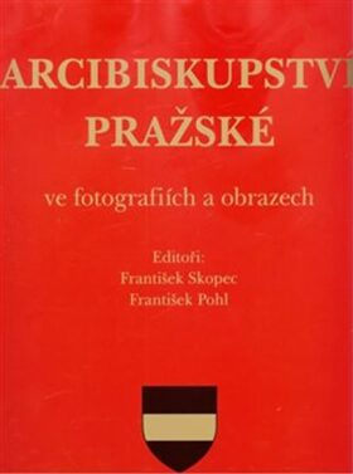 Arcibiskupství pražské ve fotografiích a obrazech - František Pohl, František Skopec