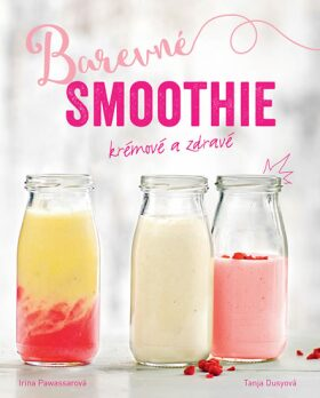 Barevné smoothie: Rychlé a zdravé - Tanja Dusyová, Irina Pawassarová