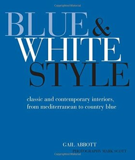 Blue and White Style - Classic and contemporary interiors from Mediterranean to country blue - Ben Abbott