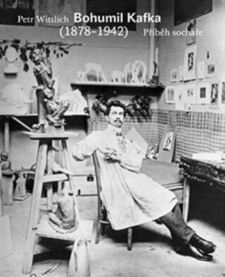 Bohumil Kafka. Příběh sochaře (1878-1942) - Petr Wittlich