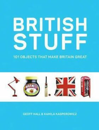 British Stuff : 101 Objects That Make Britain Great - Hall Geoff