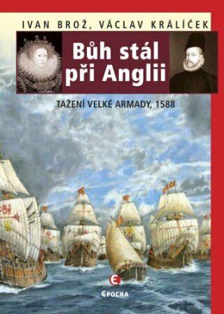 Bůh stál při Anglii. Tažení velké Armady v roce 1588 - Václav Králíček, Ivan Brož