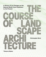 The Course of Landscape Architecture: A History of our Designs on the Natural World, from Prehistory to the Present. - Christophe Girot