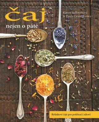 Čaj nejen o páté - Bylinkové čaje pro potěšení i zdraví - Karen Sullivanová, Graingerová Paula