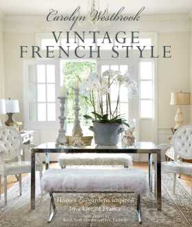 Vintage French Style - Homes and gardens inspired by a love of France - Carolyn Westbrook