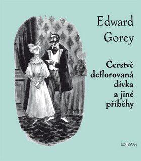 Čerstvě deflorovaná dívka a jiné příběhy - Edward Gorey