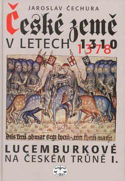 České země v letech 1310-1378 - Lucemburkové na českém trůně I. - Jaroslav Čechura