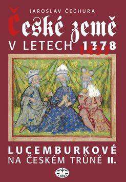 České země v letech 1378-1437 - Lucemburkové na českém trůně II. - Jaroslav Čechura