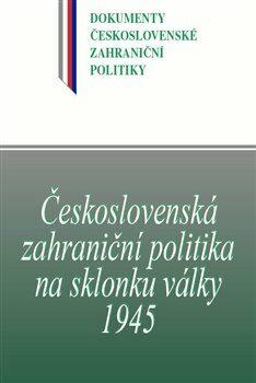 Československá zahraniční politika na sklonku války 1945 - Kolektiv