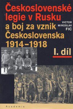 Československé legie v Rusku a boj za vznik Československa 1914-1918, I. díl - Victor Miroslav Fic