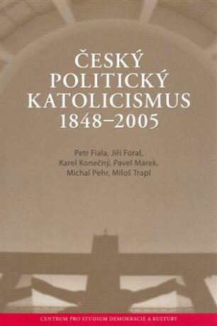 Český politický katolicismus  v letech 1848 - 2005 - Petr Fiala,Jiří Foral,Karel Konečný,Pavel Marek,Michal Pehr,Miloš Trapl,
