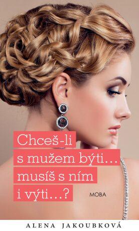 Chceš-li s mužem býti...musíš s ním i výti… - Alena Jakoubková