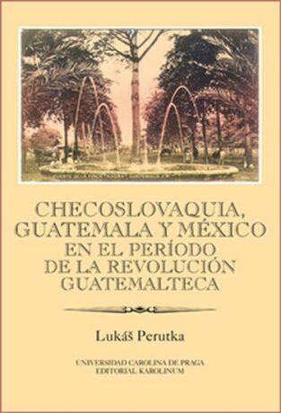 Checoslovaquia, Guatemala y México en el Período de la Revolución Guatemalteca - Lukáš Perutka