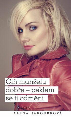 Čiň manželu dobře - peklem se ti odmění - Alena Jakoubková