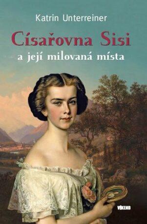 Císařovna Sisi a její milovaná místa - Katrin Unterreinerová