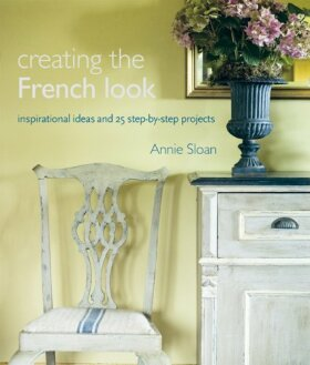Creating the French Look: Inspirational Ideas and 25 Step-by-step Projects - Annie Sloan