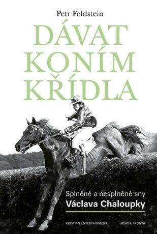 Dávat koním křídla - Splněné a nesplněné sny Václava Chaloupky - Petr Feldstein