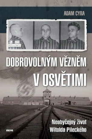 Dobrovolným vězněm v Osvětimi - Neobyčejný život Witolda Pileckého - Cyra Adam