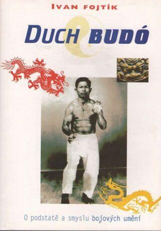 Duch Budó - O podstatě a smyslu bojových umění - Ivan Fojtík