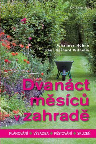 Dvanáct měsíců v zahradě - Plánování, výsadba, pěstování, sklizeň - Johannes Höhne, Paul Gerhard Wilhelm